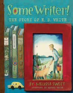 Some Writer!: The Story of E.B. White by Melissa Sweet
